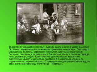 В деревнях украшали свой быт, одежду различными видами вышивки. Особенно нар