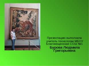 Презентацию выполнила учитель технологии МБОУ Благовещенская СОШ №1 Бурова Л