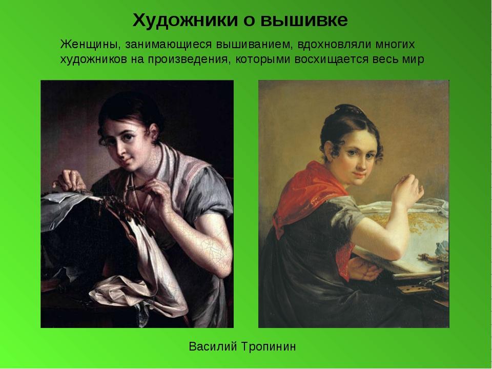 Художники о вышивке Василий Тропинин Женщины, занимающиеся вышиванием, вдохно...