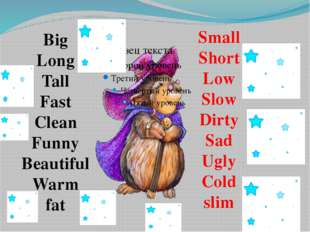 Big Long Tall Fast Clean Funny Beautiful Warm fat Small Short Low Slow Dirty