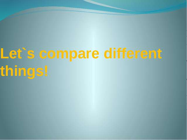 Let`s compare different things!