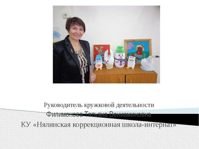 Руководитель кружковой деятельности Филимонова Татьяна Вениаминовна КУ «Няли...