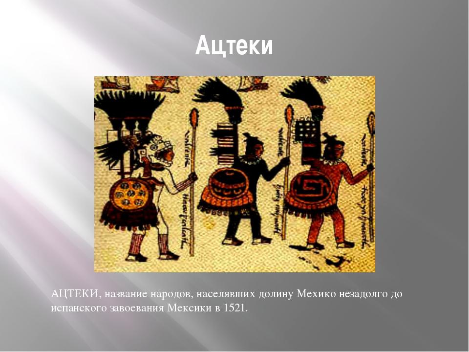 Ацтеки АЦТЕКИ, название народов, населявших долину Мехико незадолго до испанс...