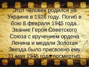 Этот человек родился на Украине в 1926 году. Погиб в бою 8 февраля 1945 года.