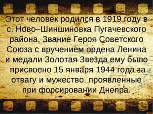 Этот человек родился в 1919 году в с. Ново–Шиншиновка Пугачевского района, Зв
