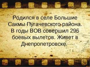 Родился в селе Большие Сакмы Пугачевского района. В годы ВОВ совершил 296 бое