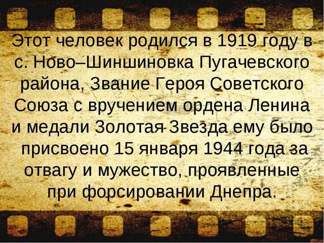 Этот человек родился в 1919 году в с. Ново–Шиншиновка Пугачевского района, Зв...