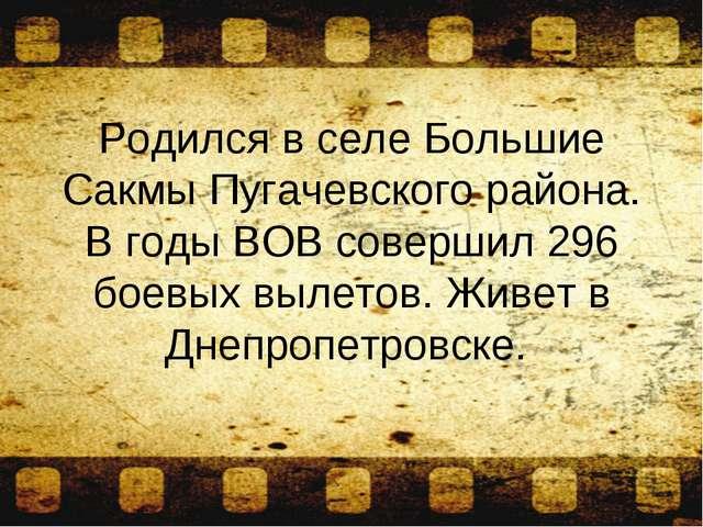 Родился в селе Большие Сакмы Пугачевского района. В годы ВОВ совершил 296 бое...
