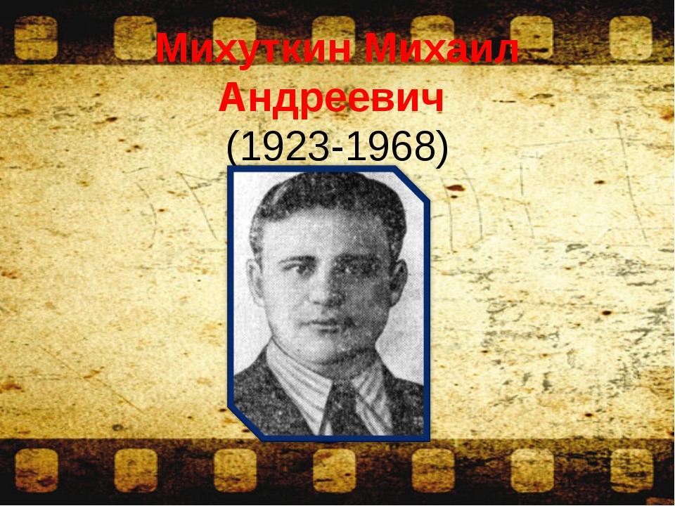 Михуткин Михаил Андреевич (1923-1968)