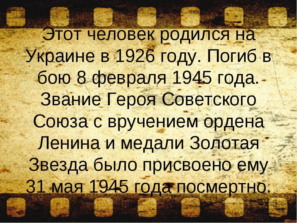 Этот человек родился на Украине в 1926 году. Погиб в бою 8 февраля 1945 года....