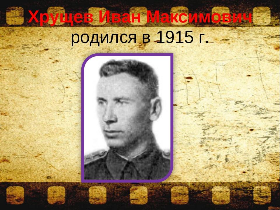 Хрущев Иван Максимович родился в 1915 г.