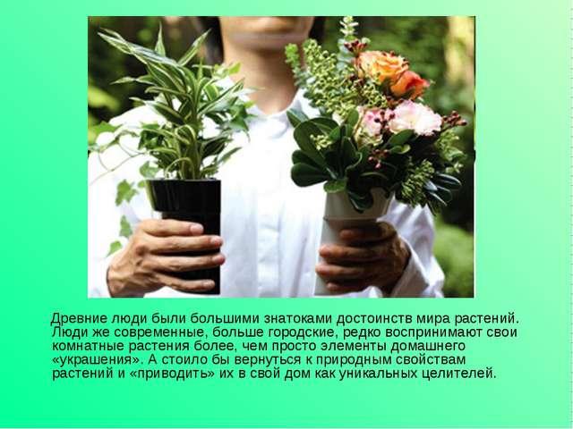 Древние люди были большими знатоками достоинств мира растений. Люди же совре...