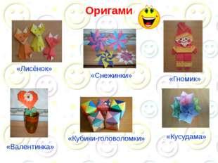 Оригами «Кубики-головоломки» «Гномик» «Лисёнок» «Валентинка» «Кусудама» «Снеж
