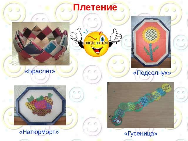 Плетение «Браслет» «Подсолнух» «Натюрморт» «Гусеница»