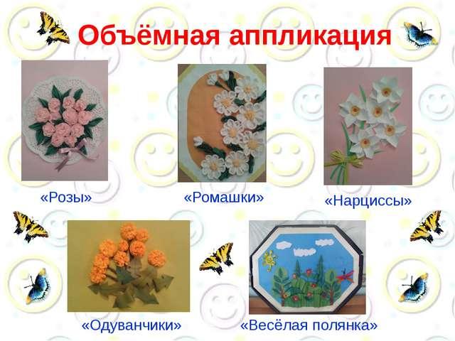 Объёмная аппликация «Розы» «Ромашки» «Нарциссы» «Одуванчики» «Весёлая полянка»
