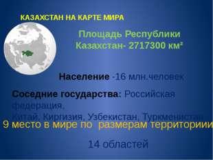 КАЗАХСТАН НА КАРТЕ МИРА Площадь Республики Казахстан- 2717300 км² Население