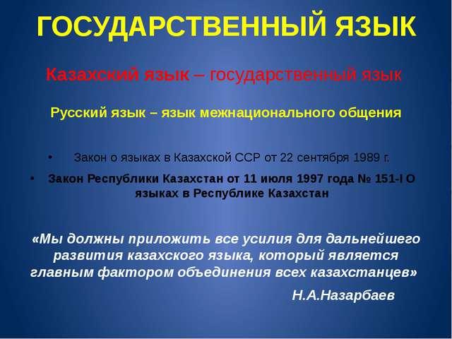ГОСУДАРСТВЕННЫЙ ЯЗЫК Казахский язык – государственный язык Русский язык – язы...