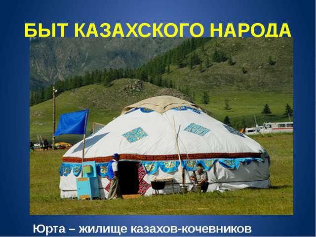 БЫТ КАЗАХСКОГО НАРОДА Юрта – жилище казахов-кочевников