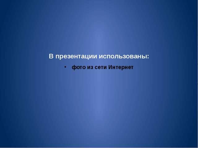 В презентации использованы: фото из сети Интернет