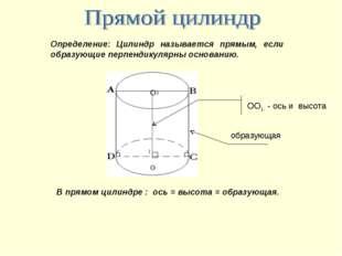 Определение: Цилиндр называется прямым, если образующие перпендикулярны основ