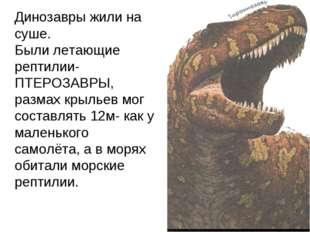 Динозавры жили на суше. Были летающие рептилии-ПТЕРОЗАВРЫ, размах крыльев мо