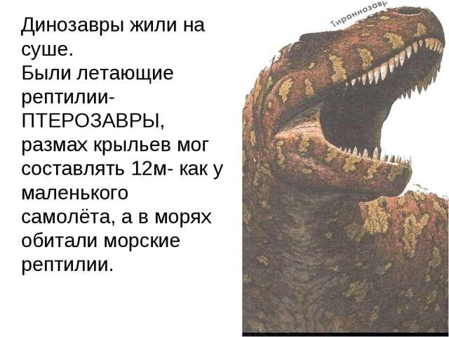 Динозавры жили на суше. Были летающие рептилии-ПТЕРОЗАВРЫ, размах крыльев мо...