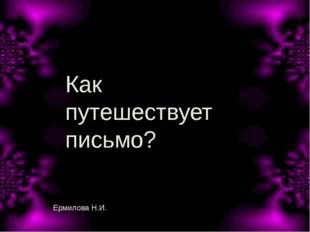 Как путешествует письмо? Ермилова Н.И.