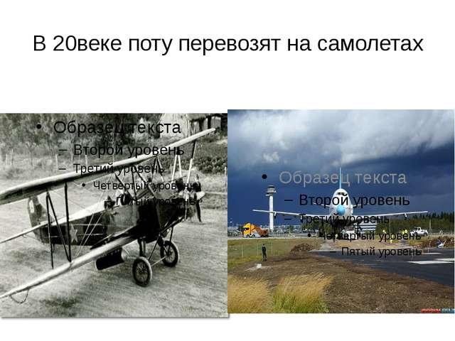В 20веке поту перевозят на самолетах