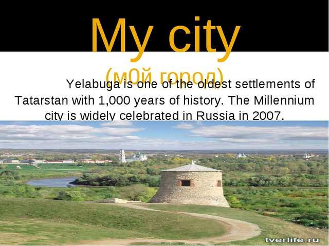 My city (м0й город) 		Yelabuga is one of the oldest settlements of Tatarstan...