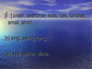 [ɔ:] crawl, seahorse, walk, talk, tortoise, small, short; [ŋ] sing, swing, lo