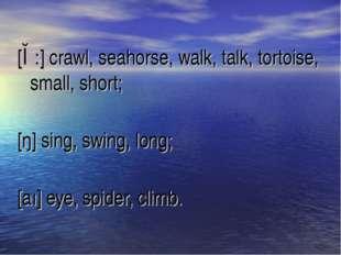 [ɔ:] crawl, seahorse, walk, talk, tortoise, small, short; [ŋ] sing, swing, lo