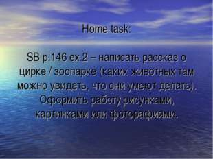 Home task: SB p.146 ex.2 – написать рассказ о цирке / зоопарке (каких животны