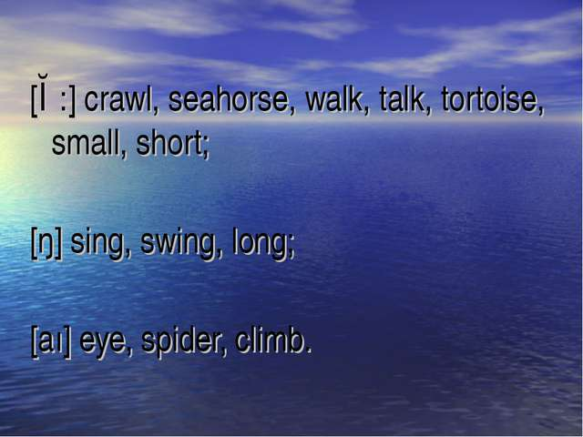 [ɔ:] crawl, seahorse, walk, talk, tortoise, small, short; [ŋ] sing, swing, lo...