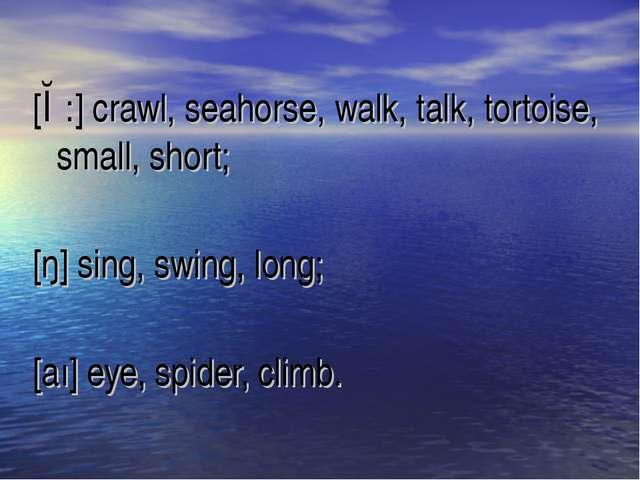 [ɔ:] crawl, seahorse, walk, talk, tortoise, small, short; [ŋ] sing, swing, lo...