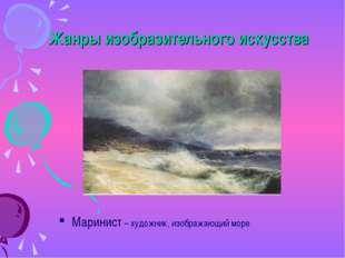 Жанры изобразительного искусства Маринист – художник, изображающий море