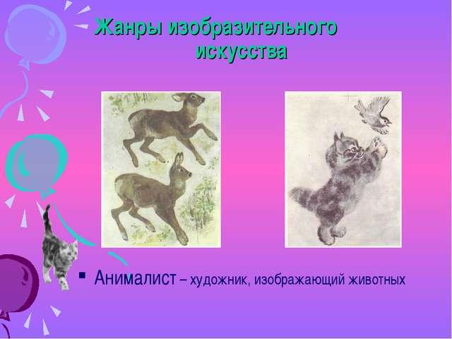 Жанры изобразительного искусства Анималист – художник, изображающий животных