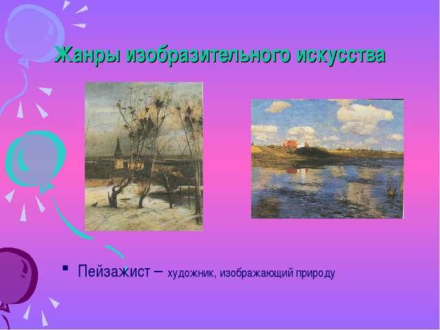 Жанры изобразительного искусства Пейзажист – художник, изображающий природу