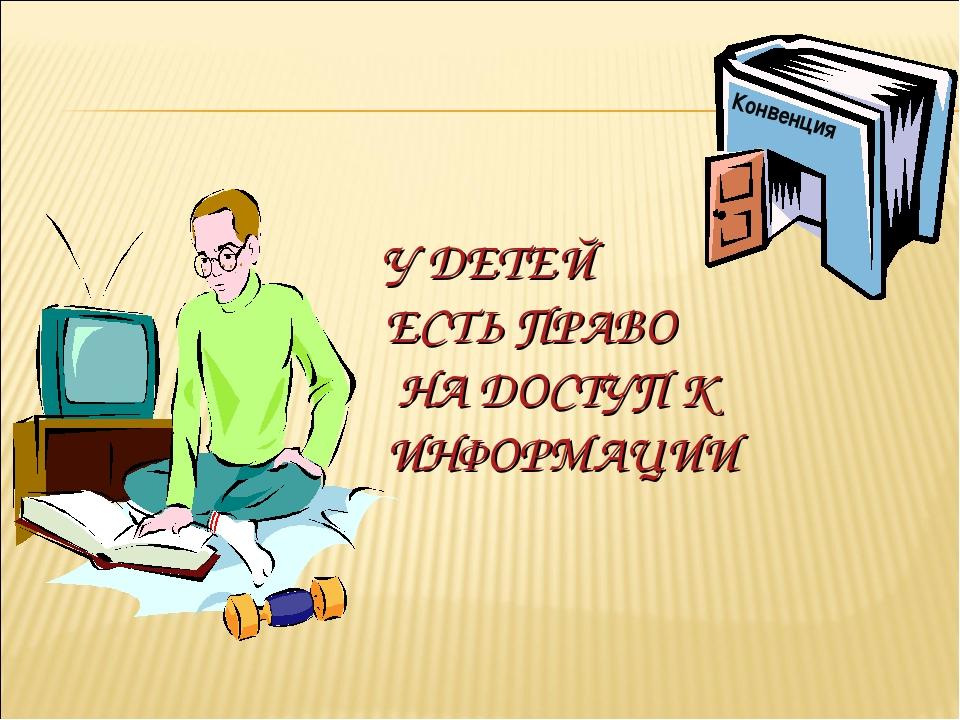 У ДЕТЕЙ ЕСТЬ ПРАВО НА ДОСТУП К ИНФОРМАЦИИ Конвенция