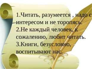 1.Читать, разумеется , надо c интересом и не торопясь. 2.Не каждый человек, к