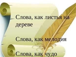 Слова, как листья на дереве Слова, как мелодия Слова, как чудо