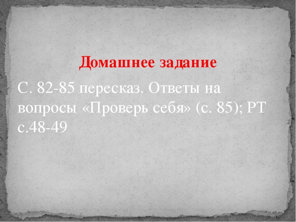 Домашнее задание С. 82-85 пересказ. Ответы на вопросы «Проверь себя» (с. 85);...