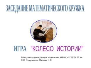 Работу выполнила учитель математики МБОУ «СОШ № 39 им. П.Н. Самусенко» Малеев