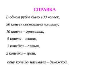 СПРАВКА В одном рубле было 100 копеек, 50 копеек составляли полтину, 10 копе