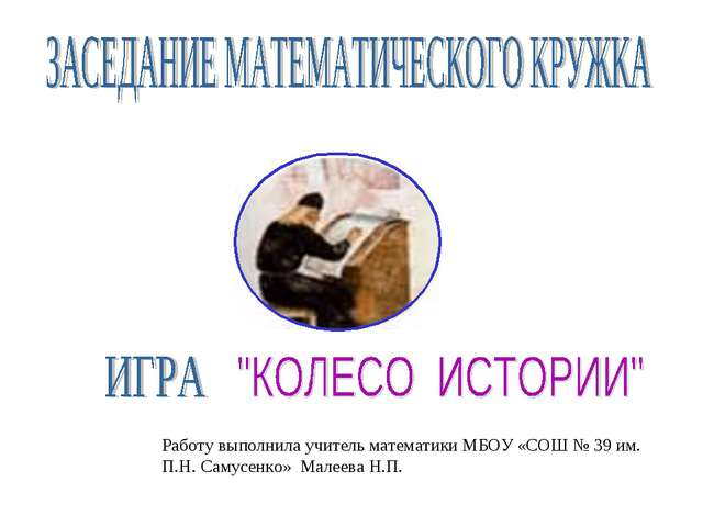 Работу выполнила учитель математики МБОУ «СОШ № 39 им. П.Н. Самусенко» Малеев...