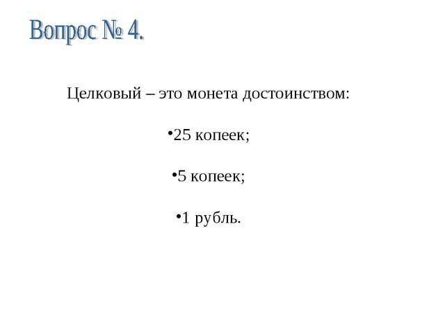 Целковый – это монета достоинством: 25 копеек; 5 копеек; 1 рубль.