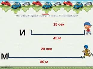Проблема Миша пробежал 80 метров за 20 сек, а Игорь - 45 м за 15 сек. Кто из