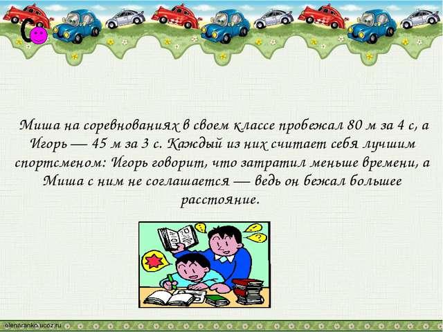 Миша на соревнованиях в своем классе пробежал 80 м за 4 с, а Игорь — 45 м за...