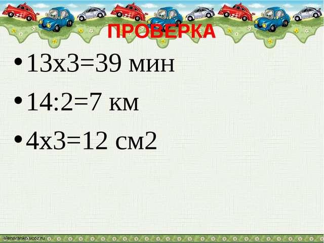 ПРОВЕРКА 13х3=39 мин 14:2=7 км 4х3=12 см2