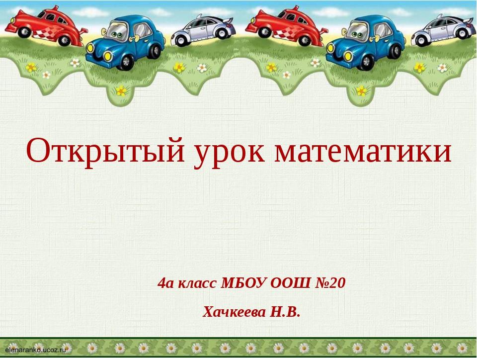 4а класс МБОУ ООШ №20 Хачкеева Н.В. Открытый урок математики