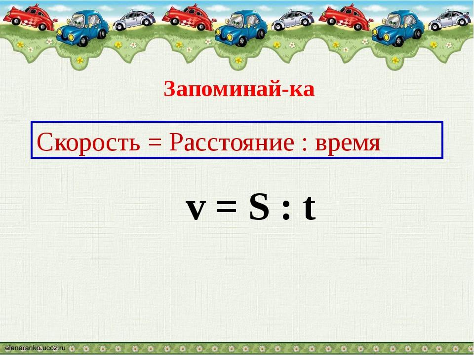 Скорость = Расстояние : время v = S : t Запоминай-ка